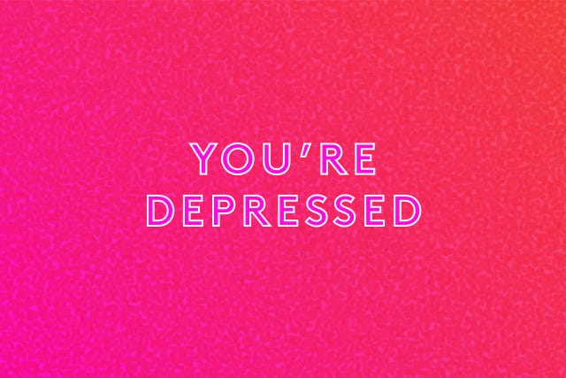 you're depressed